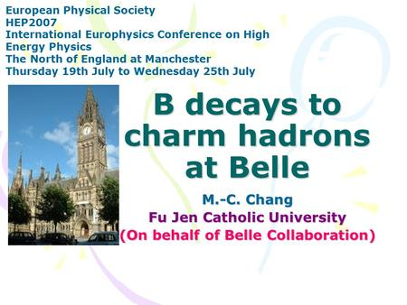 B decays to charm hadrons at Belle M.-C. Chang Fu Jen Catholic University (On behalf of Belle Collaboration) European Physical Society HEP2007 International.