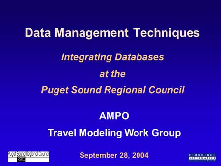 Data Management Techniques Integrating Databases at the Puget Sound Regional Council September 28, 2004 AMPO Travel Modeling Work Group.