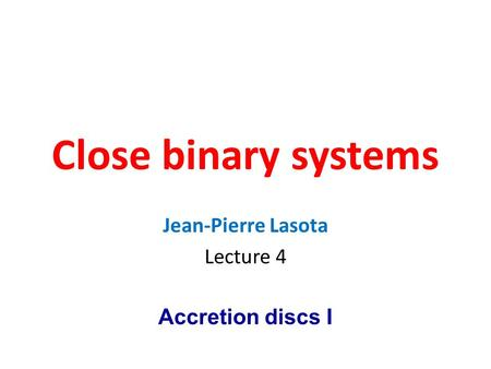 Close binary systems Jean-Pierre Lasota Lecture 4 Accretion discs I.