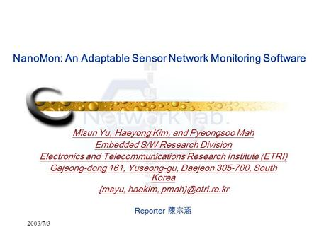 2008/7/3 NanoMon: An Adaptable Sensor Network Monitoring Software Misun Yu, Haeyong Kim, and Pyeongsoo Mah Embedded S/W Research Division Electronics and.