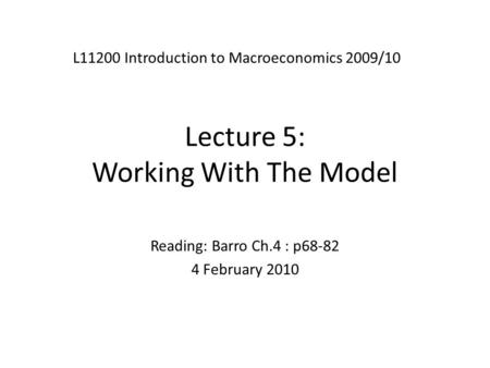 Lecture 5: Working With The Model L11200 Introduction to Macroeconomics 2009/10 Reading: Barro Ch.4 : p68-82 4 February 2010.