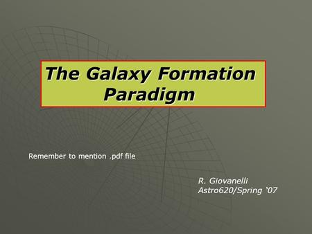 The Galaxy Formation Paradigm Paradigm R. Giovanelli Astro620/Spring '07 Remember to mention.pdf file.