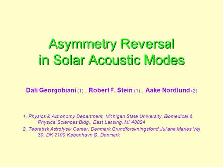 Asymmetry Reversal in Solar Acoustic Modes Dali Georgobiani (1), Robert F. Stein (1), Aake Nordlund (2) 1. Physics & Astronomy Department, Michigan State.
