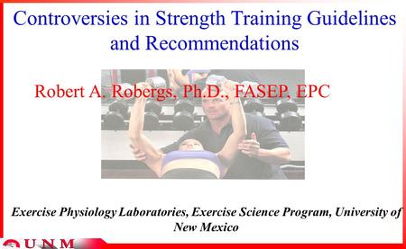 Controversies in Strength Training Guidelines and Recommendations Robert A. Robergs, Ph.D., FASEP, EPC Exercise Physiology Laboratories, Exercise Science.