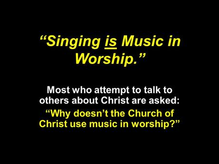 """Singing is Music in Worship."" Most who attempt to talk to others about Christ are asked: ""Why doesn't the Church of Christ use music in worship?"""