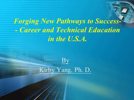 Forging New Pathways to Success- - Career and Technical Education in the U.S.A. By Kirby Yang, Ph. D.