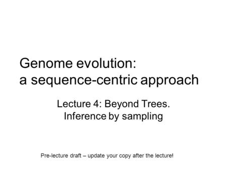 Genome evolution: a sequence-centric approach Lecture 4: Beyond Trees. Inference by sampling Pre-lecture draft – update your copy after the lecture!