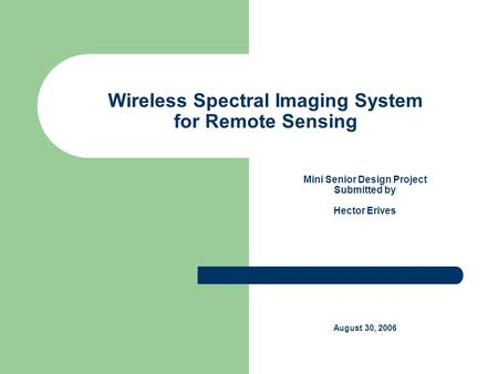 Wireless Spectral Imaging System for Remote Sensing Mini Senior Design Project Submitted by Hector Erives August 30, 2006.