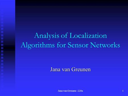 Jana van Greunen - 228a1 Analysis of Localization Algorithms for Sensor Networks Jana van Greunen.