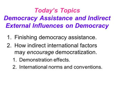 Today's Topics Democracy Assistance and Indirect External Influences on Democracy 1.Finishing democracy assistance. 2.How indirect international factors.