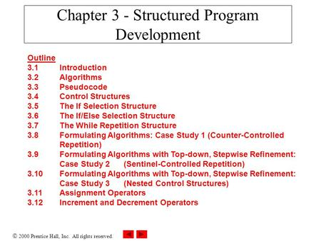  2000 Prentice Hall, Inc. All rights reserved. Chapter 3 - Structured Program Development Outline 3.1Introduction 3.2Algorithms 3.3Pseudocode 3.4Control.