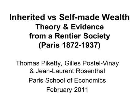 Inherited vs Self-made Wealth Theory & Evidence from a Rentier Society (Paris 1872-1937) Thomas Piketty, Gilles Postel-Vinay & Jean-Laurent Rosenthal Paris.