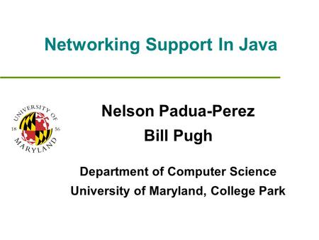 Networking Support In Java Nelson Padua-Perez Bill Pugh Department of Computer Science University of Maryland, College Park.