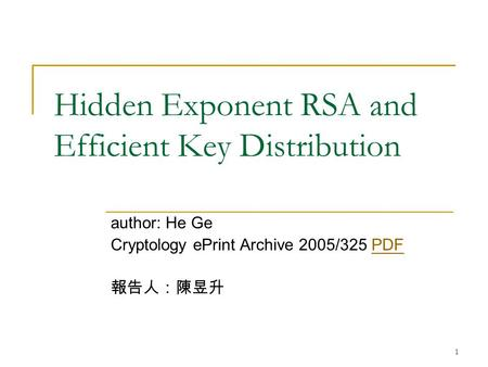 1 Hidden Exponent RSA and Efficient Key Distribution author: He Ge Cryptology ePrint Archive 2005/325 PDFPDF 報告人:陳昱升.