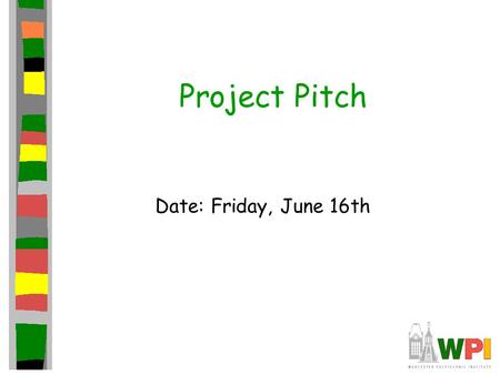 Project Pitch Date: Friday, June 16th. Introduction Present game to independent panel. Get them to care about your game –Ex: Publishers (deep pockets)