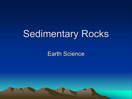 Sedimentary Rocks Earth Science. Sedimentary Rocks Sediments – pieces of solid material that have been deposited on Earth's surface by wind, water, ice,