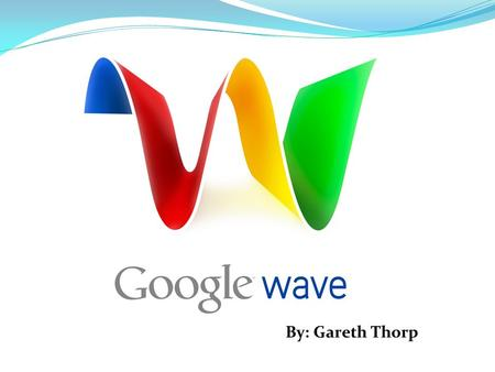 "By: Gareth Thorp. What is Google Wave? Introduced at the Google I/O conference on May 27, 2009 ""Personal communication and collaboration tool"" Hosted."