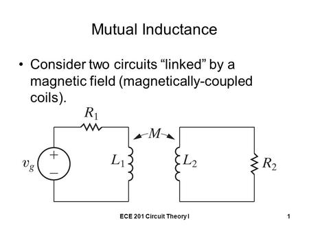 "Mutual Inductance Consider two circuits ""linked"" by a magnetic field (magnetically-coupled coils). ECE 201 Circuit Theory I."