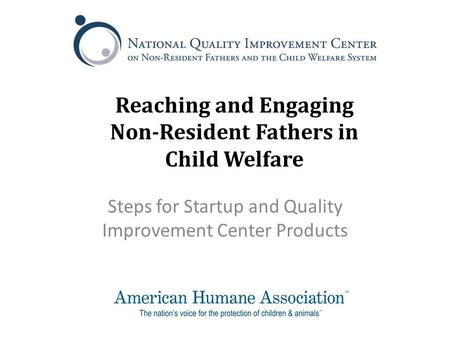 Reaching and Engaging Non-Resident Fathers in Child Welfare Steps for Startup and Quality Improvement Center Products.