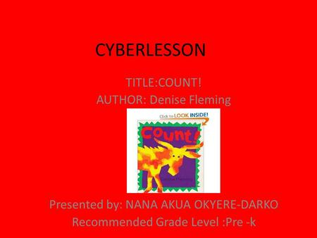 CYBERLESSON TITLE:COUNT! AUTHOR: Denise Fleming Presented by: NANA AKUA OKYERE-DARKO Recommended Grade Level :Pre -k.