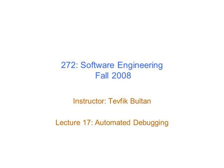 272: Software Engineering Fall 2008 Instructor: Tevfik Bultan Lecture 17: Automated Debugging.