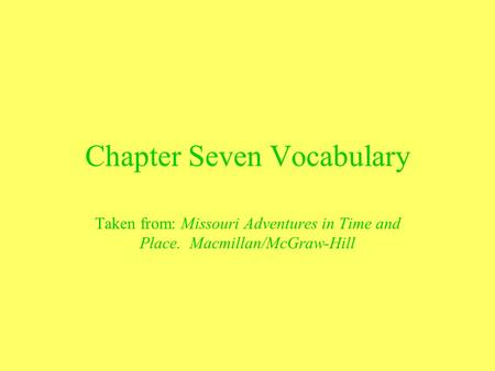 Chapter Seven Vocabulary Taken from: Missouri Adventures in Time and Place. Macmillan/McGraw-Hill.