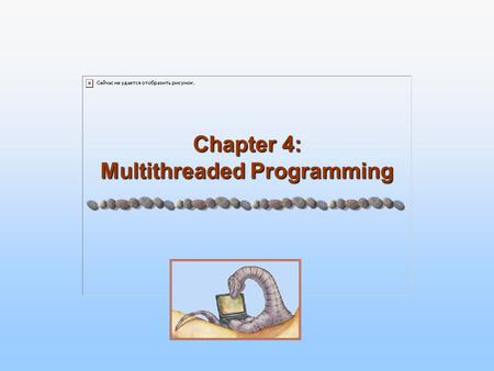 Chapter 4: Multithreaded Programming. 4.2 Silberschatz, Galvin and Gagne ©2005 Operating System Principles Objectives To introduce a notion of a thread.
