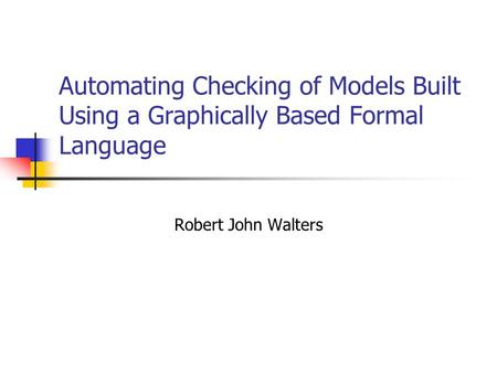 Automating Checking of Models Built Using a Graphically Based Formal Language Robert John Walters.