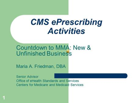 1 CMS ePrescribing Activities Countdown to MMA: New & Unfinished Business Maria A. Friedman, DBA Senior Advisor Office of eHealth Standards and Services.
