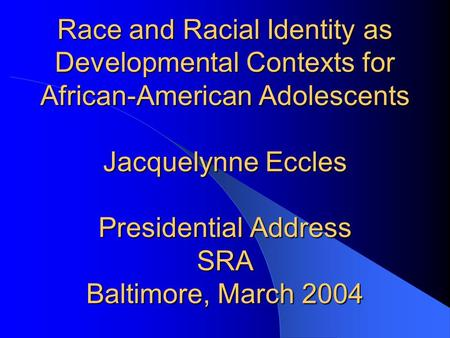 Race and Racial Identity as Developmental Contexts <strong>for</strong> African-American Adolescents Jacquelynne Eccles Presidential Address SRA Baltimore, March 2004.