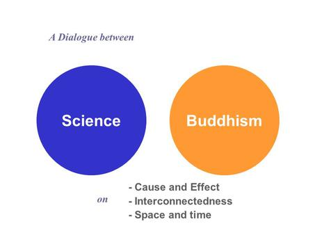 ScienceBuddhism - Cause and Effect - Interconnectedness - Space and time A Dialogue between on.