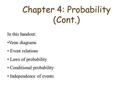 Chapter 4: Probability (Cont.) In this handout: Venn diagrams Event relations Laws of probability Conditional probability Independence of events.