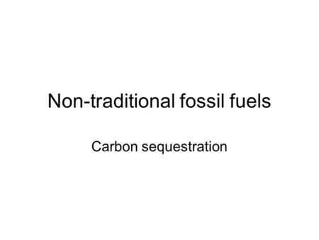 Non-traditional fossil fuels Carbon sequestration.