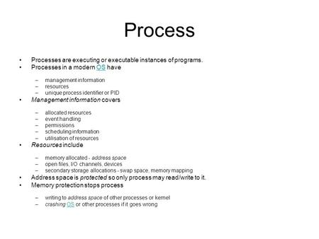 Process Processes are executing or executable instances of programs. Processes in a modern OS haveOS –management information –resources –unique process.