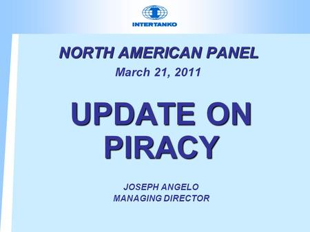 NORTH AMERICAN PANEL NORTH AMERICAN PANEL March 21, 2011 UPDATE ON PIRACY JOSEPH ANGELO MANAGING DIRECTOR.