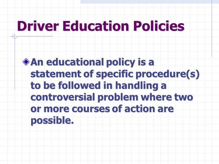 Driver Education Policies An educational policy is a statement of specific procedure(s) to be followed in handling a controversial problem where two or.