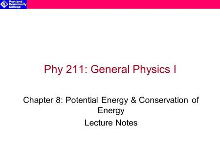 Phy 211: General Physics I Chapter 8: Potential Energy & Conservation of Energy Lecture Notes.