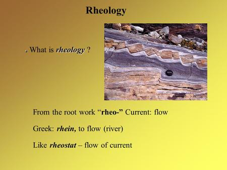 "Rheology rheology What is rheology ? From the root work ""rheo-"" Current: flow Greek: rhein, to flow (river) Like rheostat – flow of current."