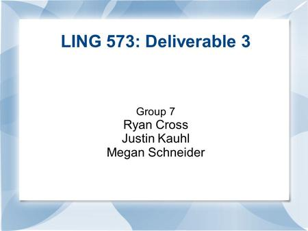LING 573: Deliverable 3 Group 7 Ryan Cross Justin Kauhl Megan Schneider.