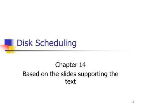 1 Disk Scheduling Chapter 14 Based on the slides supporting the text.