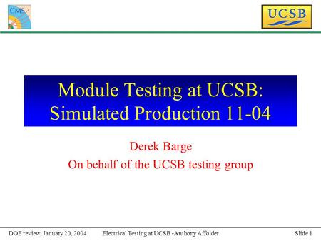 Slide 1Electrical Testing at UCSB -Anthony AffolderDOE review, January 20, 2004 Module Testing at UCSB: Simulated Production 11-04 Derek Barge On behalf.