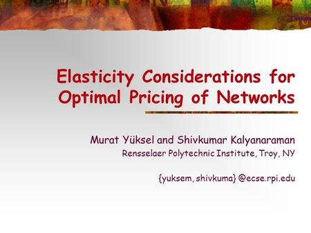 Elasticity Considerations for Optimal Pricing of Networks Murat Yüksel and Shivkumar Kalyanaraman Rensselaer Polytechnic Institute, Troy, NY {yuksem, shivkuma}