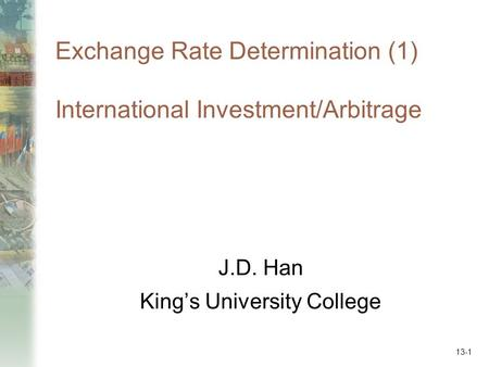 Exchange Rate Determination (1) International Investment/Arbitrage J.D. Han King's University College 13-1.