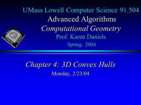 UMass Lowell Computer Science 91.504 Advanced Algorithms Computational Geometry Prof. Karen Daniels Spring, 2004 Chapter 4: 3D Convex Hulls Monday, 2/23/04.