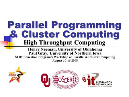 Parallel Programming & Cluster Computing High Throughput Computing Henry Neeman, University of Oklahoma Paul Gray, University of Northern Iowa SC08 Education.