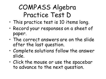 COMPASS Algebra Practice Test D This practice test is 10 items long. Record your responses on a sheet of paper. The correct answers are on the slide after.