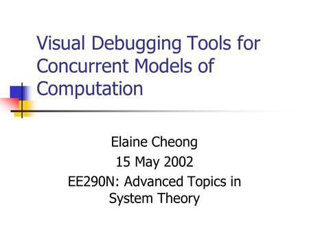 Visual Debugging Tools for Concurrent Models of Computation Elaine Cheong 15 May 2002 EE290N: Advanced Topics in System Theory.