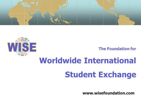 The Foundation for Worldwide International Student Exchange www.wisefoundation.com.