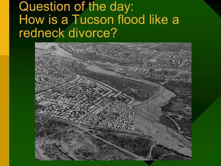 Question of the day: How is a Tucson flood like a redneck divorce?