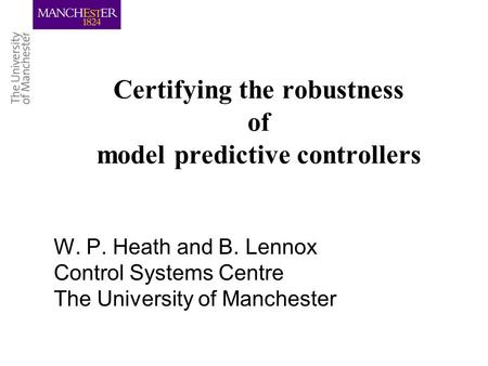 Certifying the robustness of model predictive controllers W. P. Heath and B. Lennox Control Systems Centre The University of Manchester.